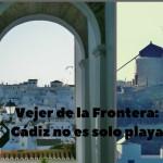 Vejer de la Frontera: Cádiz no es solo playa